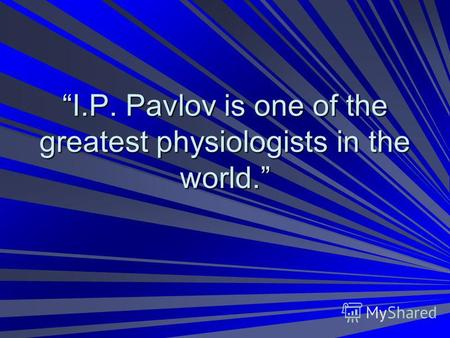 I.P. Pavlov is one of the greatest physiologists in the world.