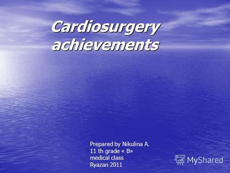 Cardiosurgery achievements Prepared by Nikulina A. 11 th grade « B» medical class Ryazan 2011.