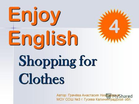 1 Enjoy English Shopping for Clothes Автор: Грачёва Анастасия Николаевна МОУ СОШ 3 г. Гусева Калининградской обл. 4.