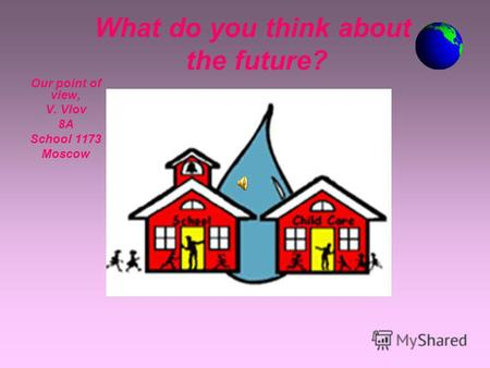 What do you think about the future? Our point of view, V. Vlov 8A8A School 1173 Moscow.
