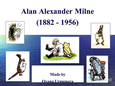 Alan Alexander Milne (1882 - 1956) Made by Oxana Urmanova teacher of English, school 14, Ryazan.
