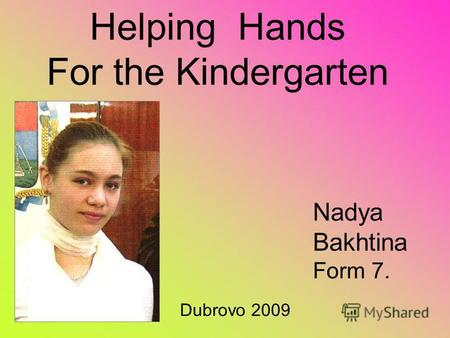 Helping Hands For the Kindergarten Nadya Bakhtina Form 7. Dubrovo 2009.