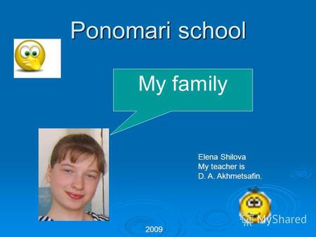 Ponomari school Ponomari school My family 2009 Elena Shilova My teacher is D. A. Akhmetsafin.