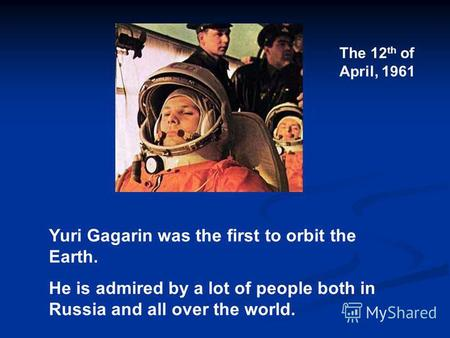 Yuri Gagarin was the first to orbit the Earth. He is admired by a lot of people both in Russia and all over the world. The 12 th of April, 1961.