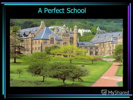 A Perfect School. As for me, a perfect school shouldnt be a brightly decorated building, but it should be a modern building with all conveniences. If.