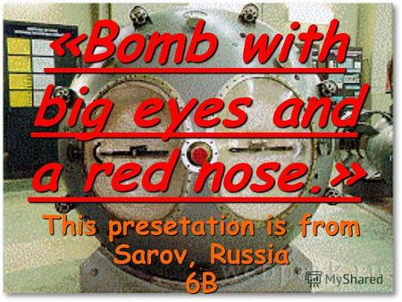 «Bomb with big eyes and a red nose.» This presetation is from Sarov, Russia 6B.