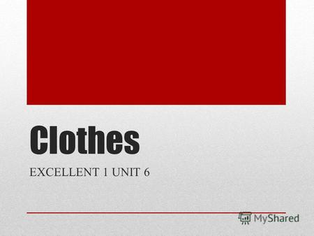 Clothes EXCELLENT 1 UNIT 6 a shirt a T-shirt a skirt a dress a sweater a hat a jacket trousers jeans shoes shorts socks.