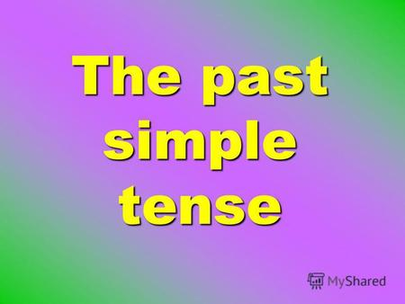The past simple tense. In the past simple tense the verbs are divided into two groups: regularirregular.