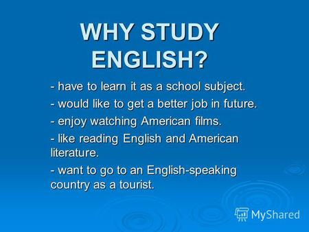 WHY STUDY ENGLISH? - have to learn it as a school subject. - would like to get a better job in future. - enjoy watching American films. - like reading.