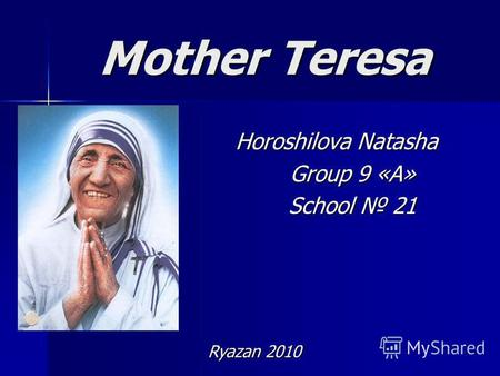 Mother Teresa Horoshilova Natasha Group 9 «А» School 21 Ryazan 2010.