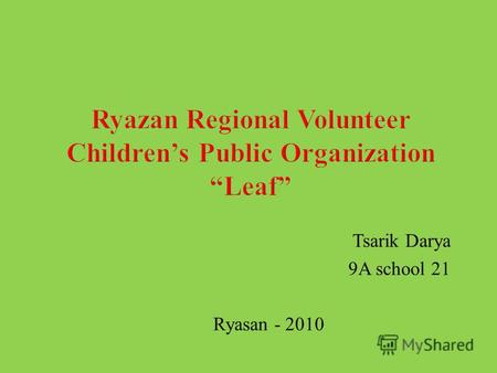 Tsarik Darya 9A school 21 Ryasan - 2010. RRCPO Leaf was founded on 14.12.1999 The main purpose of the organization is to create conditions for improving.