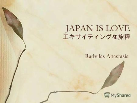 JAPAN IS LOVE Radvilas Anastasia. a little bit about Japan Japan (Nihon or Nippon), officially the State of Japan (Nippon-koku or Nihon-koku), is an island.