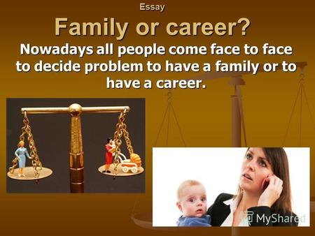 Essay Family or career? Nowadays all people come face to face to decide problem to have a family or to have a career.