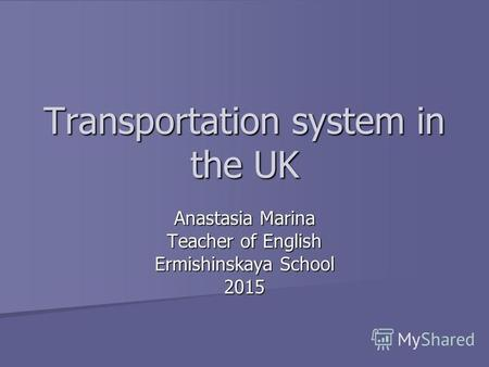 Transportation system in the UK Anastasia Marina Teacher of English Ermishinskaya School 2015.