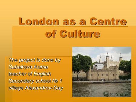London as a Centre of Culture The project is done by Subakova Asima teacher of English Secondary school 1 village Alexandrov-Gay.