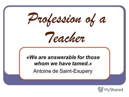 Profession of a Teacher «We are answerable for those whom we have tamed.» Antoine de Saint-Exupery.