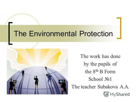 The Environmental Protection The work has done by the pupils of the 8 th B Form School 1 The teacher Subakova A.A.