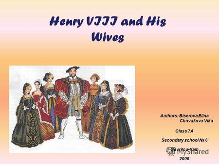 Henry VIII and His Wives Authors: Biserova Elina Chuvakova Vika Class 7A Secondary school 6 Gavrilov-Yam 2009.