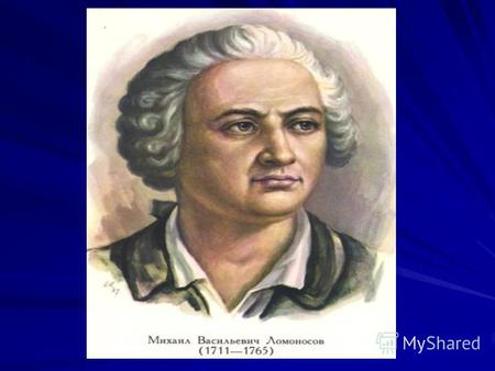 Mikhail Lomonosov is the father of the Russian sciences and outstanding poet the founder of Russian literature.