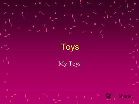 Toys My Toys. A Drum A skipping rope A doll A Teddy Bear.
