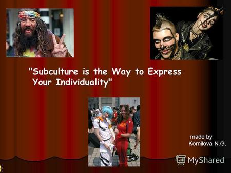 Made by Kornilova N.G. Subculture is the Way to Express Your Individuality