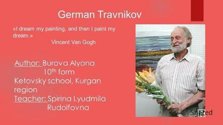 German Travnikov «I dream my painting, and then I paint my dream.» Vincent Van Gogh Author: Burova Alyona 10 th form Ketovsky school, Kurgan region Teacher: