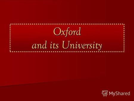 Oxford and its University. Oxford 1. a historic city in Oxfordshire 2. a short name for Oxford University.