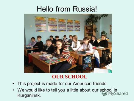 Hello from Russia! OUR SCHOOL This project is made for our American friends. We would like to tell you a little about our school in Kurganinsk.