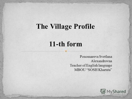 The Village Profile 11-th form Ponomareva Svetlana Alexandrovna Teacher of English language MBOU SOSH Kharuta.