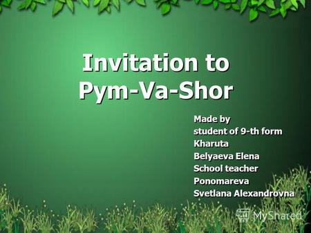 Invitation to Pym-Va-Shor Made by student of 9-th form Kharuta Belyaeva Elena School teacher Ponomareva Svetlana Alexandrovna Made by student of 9-th form.