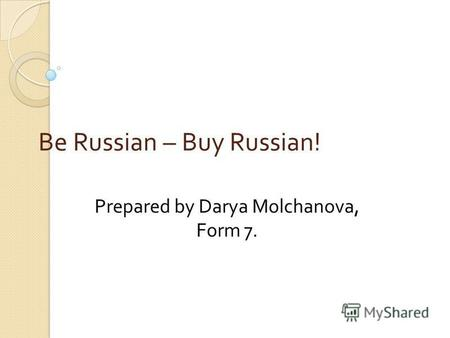 Be Russian – Buy Russian! Prepared by Darya Molchanova, Form 7.