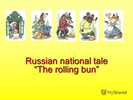Russian national tale The rolling bun Once there lived an old man and old woman. The old man said, Old woman, bake me a rolling bun. What can I make.