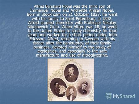Alfred Bernhard Nobel was the third son of Immanuel Nobel and Andriette Ahlsell Nobel. Born in Stockholm on 21 October 1833, he went with his family to.