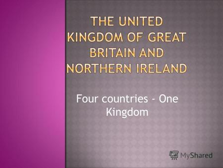 Four countries - One Kingdom. The United Kingdom of Great Britain and Northern Ireland consist of England, Wales, Scotland and Northern Ireland.