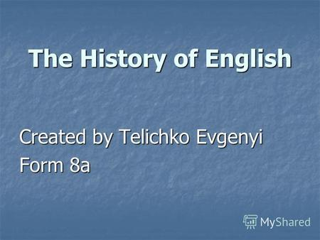Created by Telichko Evgenyi Form 8a The History of English.