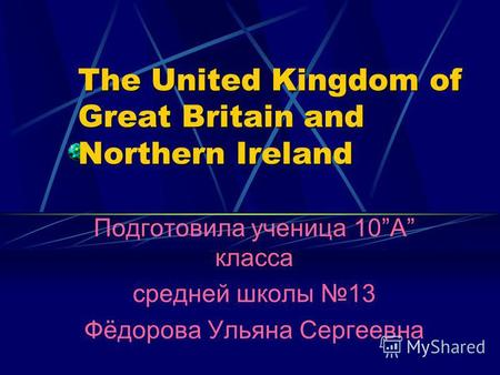 The United Kingdom of Great Britain and Northern Ireland The United Kingdom of Great Britain and Northern Ireland Подготовила ученица 10A класса средней.