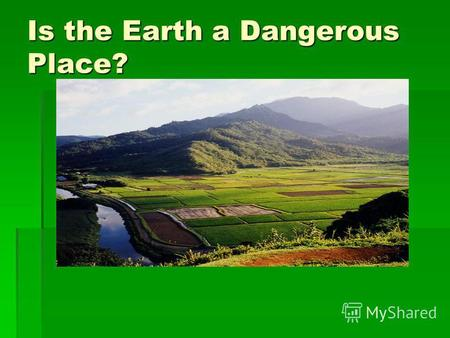 Is the Earth a Dangerous Place? Disasters Disasters earthquake earthquake hurricane hurricane tornado tornado volcano volcano flood flood drought drought.