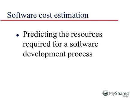 Slide 1 Software cost estimation l Predicting the resources required for a software development process.