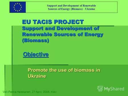 EU TACIS PROJECT Support and Development of Renewable Sources of Energy (Biomass) Objective Promote the use of biomass in Ukraine Veli-Pekka Heiskanen,