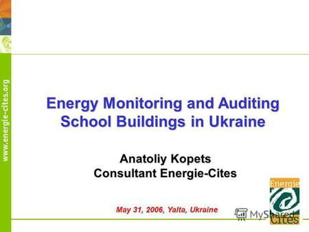 Energy Monitoring and Auditing School Buildings in Ukraine Anatoliy Kopets Consultant Energie-Cites May 31, 2006, Yalta, Ukraine.