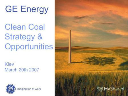 GE Energy Clean Coal Strategy & Opportunities Kiev March 20th 2007.