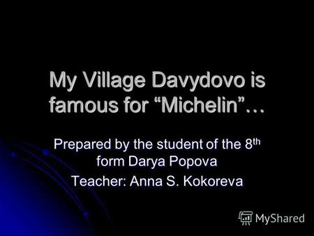 My Village Davydovo is famous for Michelin… Prepared by the student of the 8 th form Darya Popova Teacher: Anna S. Kokoreva.
