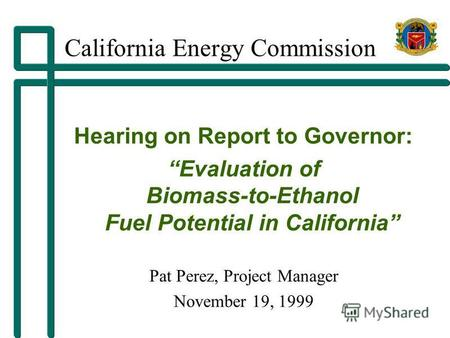 California Energy Commission Hearing on Report to Governor: Evaluation of Biomass-to-Ethanol Fuel Potential in California Pat Perez, Project Manager November.