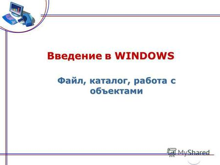 Введение в WINDOWS Файл, каталог, работа с объектами.