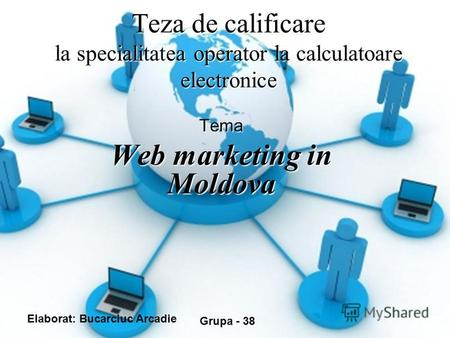 Teza de calificare la specialitatea operator la calculatoare electronice Tema Web marketing in Moldova Elaborat: Bucarciuc Arcadie Grupa - 38.