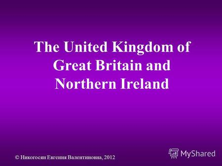 The United Kingdom of Great Britain and Northern Ireland © Никогосян Евгения Валентиновна, 2012.