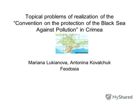 Topical problems of realization of the Convention on the protection of the Black Sea Against Pollution in Crimea Mariana Lukianova, Antonina Kovalchuk.