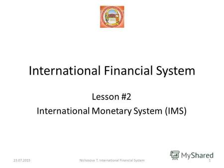 International Financial System Lesson #2 International Monetary System (IMS) 23.07.20151Nichosova T. International Financial System.
