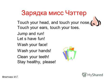 Зарядка мисс Чэттер Touch your head, and touch your nose, Touch your ears, touch your toes. Jump and run! Let s have fun! Wash your face! Wash your hands!