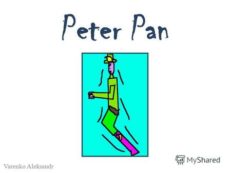 Peter Pan Varenko Aleksandr. Peter Pen He is a boy. He is kind. He is like hunt.